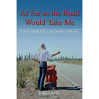 As Far as the Road Would Take Me - From the Hippie Trail to the Canadi