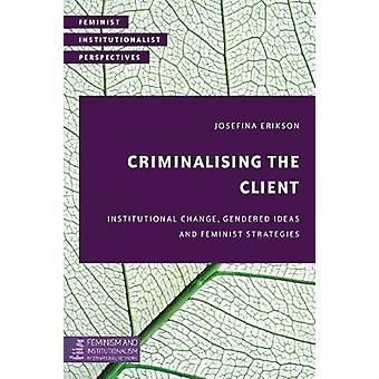 Criminalisering van de client institutionele verandering gendered ideeën en feministische strategieën feministische institutionalistische perspectieven