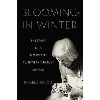 Blooming in Winter The Story of a Remarkable TwentiethCentury Woman