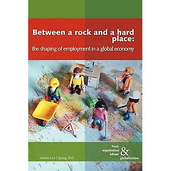 Between a Rock and a Hard Place The Shaping of Employment in a Global Economy by Huws & Ursula
