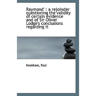 Raymond  A Rejoinder Questioning the Validity of Certain Evidence and of Sir Oliver Lodges Conclu by Hookham Paul