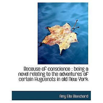 Because of conscience  being a novel relating to the adventures of certain Huguenots in old New Yor by Blanchard & Amy Ella