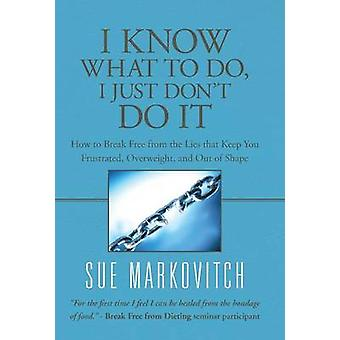 I Know What to Do I Just Dont Do It How to Break Free from the Lies That Keep You Frustrated Overweight and Out of Shape by Markovitch & Sue