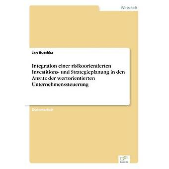 Integration Einer Risikoorientierten Investitionen Und Strategieplanung in Den Ansatz der Wertorientierten Unternehmenssteuerung von Huschka & Jan