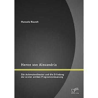 Heron von Alexandria Die Automatentheater und die Erfindung der ersten antiken Programmsteuerung by Rausch & Manuela