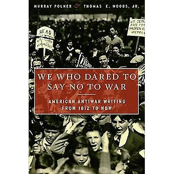 We Who Dared to Say No to War - American Antiwar Writing from 1812 to