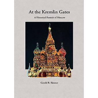 At the Kremlin Gates - A Historical Portrait of Moscow by Gerald R. Sk