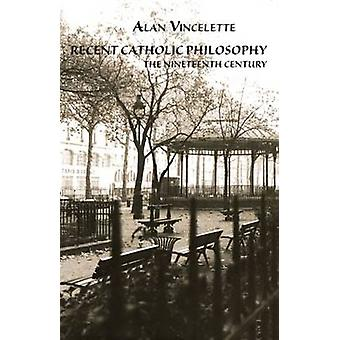 Recent Catholic Philosophy - The Nineteenth Century by Alan Roy Vincel