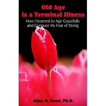 Old Age is a Terminal Illness How I learned to Age Gracefully and Conquer my Fear of Dying by Bond & Alma & H.