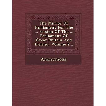 The Mirror of Parliament for the ... Session of the ... Parliament of Great Britain and Ireland Volume 2... by Anonymous