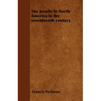 The Jesuits in North America in the seventeenth century by Parkman & Francis