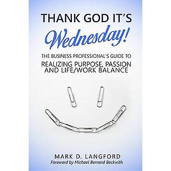 Thank God Its Wednesday The Business Professionals Guide To Realizing Purpose Passion and LifeWork Balance by Langford & Mark D