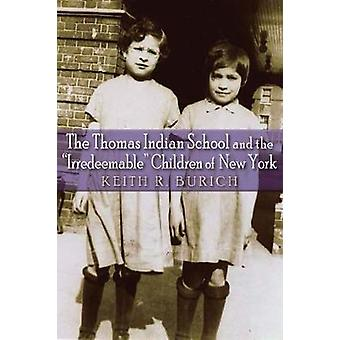 Thomas Indian School and the Irredeemable Children of New York by Burich & Keith R