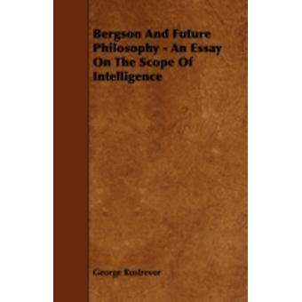 Bergson And Future Philosophy  An Essay On The Scope Of Intelligence by Rostrevor & George