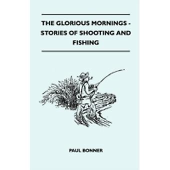 The Glorious Mornings  Stories Of Shooting And Fishing by Bonner & Paul
