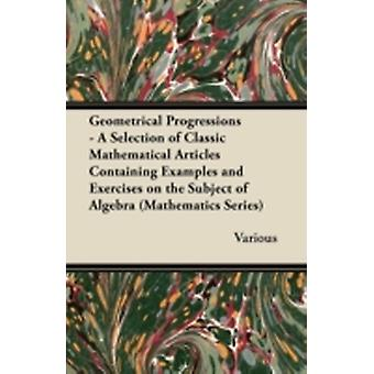 Geometrical Progressions  A Selection of Classic Mathematical Articles Containing Examples and Exercises on the Subject of Algebra Mathematics Serie by Various