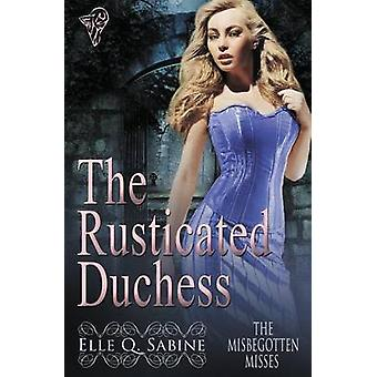 The Misbegotten Misses The Rusticated Duchess by Sabine & Elle Q.