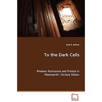 To the Dark Cells  Prisoner Resistance and Protest in Nineteenth Century Britain by Palmer & Neal A.
