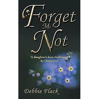Forget Me Not A daughters love challenged by Dementia by Flack & Debbie