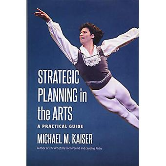 Strategic Planning in the Arts - A Practical Guide by Michael M. Kais