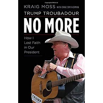 Trump Troubadour No More - How I Lost Faith in Our President by Kraig
