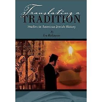 Translating a Tradition - Studies in American Jewish History by Ira Ro