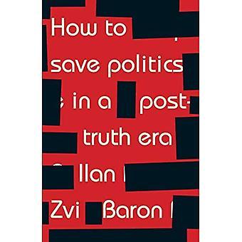 How to Save politiek in een tijdperk van na waarheid: Thinking Through moeilijke tijden