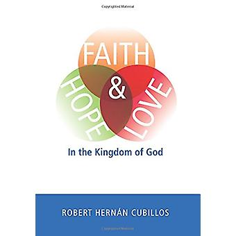 Faith - Hope - and Love in the Kingdom of God by Robert Hernan Cubill
