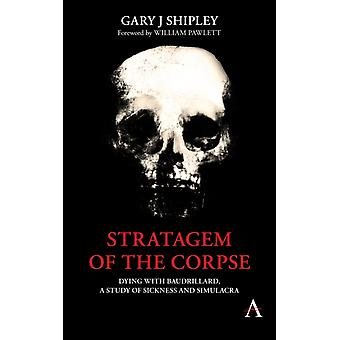 Stratagem of the Corpse  Dying with Baudrillard a Study of Sickness and Simulacra by Gary J Shipley & Foreword by William Pawlett