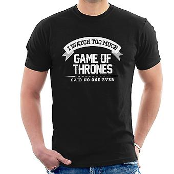 I Watch Too Much Game Of Thrones Said No One Ever Men's T-Shirt