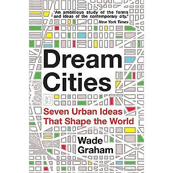 Dream Cities - Seven Urban Ideas That Shape the World by Wade Graham -