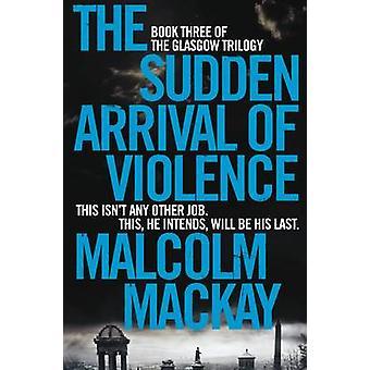 Den pludselige ankomst af vold (ny udgave) af Malcolm MacKay - 9781
