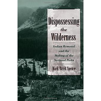 Dispossessing the Wilderness - Indian Removal and the Making of the Na