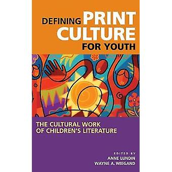 Defining Print Culture for Youth The Cultural Work of Childrens Literature by Lundin & Anne