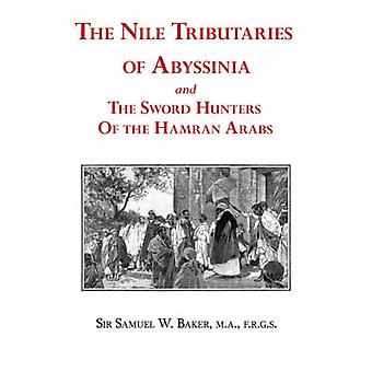 The Nile Tributaries of Abyssinia and the Sword Hunters of the Hamran Arabs by Baker & Samuel White