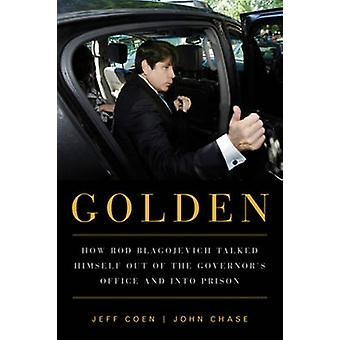 Golden - How Rod Blagojevich Talked Himself Out of the Governor's Offi