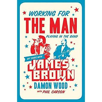 Working For The Man - Playing In The Band - My Years with James Brown