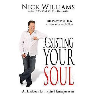 Resisting Your Soul - A Handbook for Inspired Entrepreneurs - 101 Power