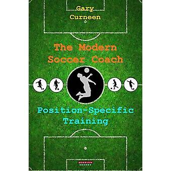 The Modern Soccer Coach PositionSpecific Training by Curneen & Gary