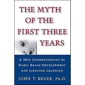 The Myth of the First Three Years A New Understanding of Early Brain Development and Lifelong Learning by Bruer & John T.
