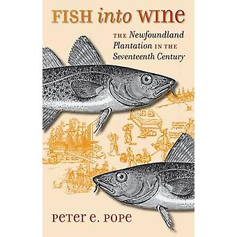 Fish into Wine The Newfoundland Plantation in the Seventeenth Century by Pope & Peter E.