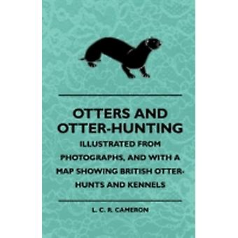 Otters And OtterHunting  Illustrated From Photographs And With A Map Showing British OtterHunts And Kennels by Cameron & L. C. R.