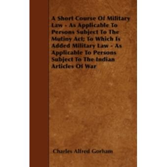 A Short Course Of Military Law  As Applicable To Persons Subject To The Mutiny Act To Which Is Added Military Law  As Applicable To Persons Subject To The Indian Articles Of War by Gorham & Charles Alfred