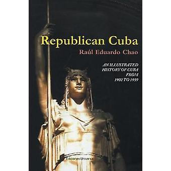 REPUBLICAN CUBA. AN ILLUSTRATED HISTORY OF CUBA FROM 1902 TO 1959 by CHAO & RAUL EDUARDO