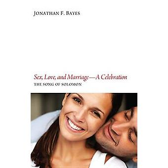 Sex Love and MarriageA Celebration The Song of Solomon by Bayes & Jonathan F.