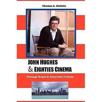 JOHN HUGHES AND EIGHTIES CINEMA TEENAGE HOPES AND AMERICAN DREAMS by CHRISTIE & THOMAS A.