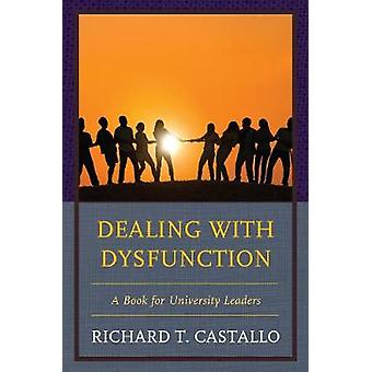Dealing with Dysfunction A Book for University Leaders by Castallo & Richard T.