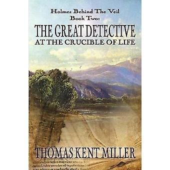 The Great Detective at the Crucible of Life Holmes Behind The Veil Book 2 by Miller & Thomas Kent