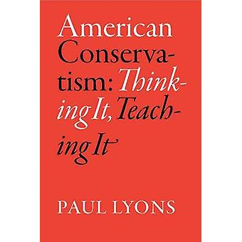 American Conservatism - Thinking it - Teaching it by Paul Lyons - 9780