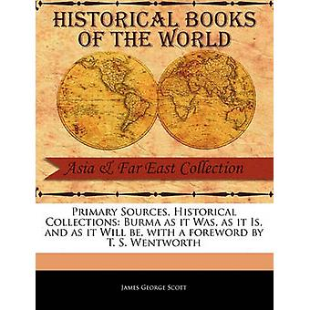 Primary Sources Historical Collections Burma as it Was as it Is and as it Will be with a foreword by T. S. Wentworth by Scott & James George